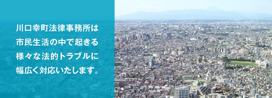 川口幸町法律事務所は市民生活の中で起きる様々な法的トラブルに幅広く対応いたします。